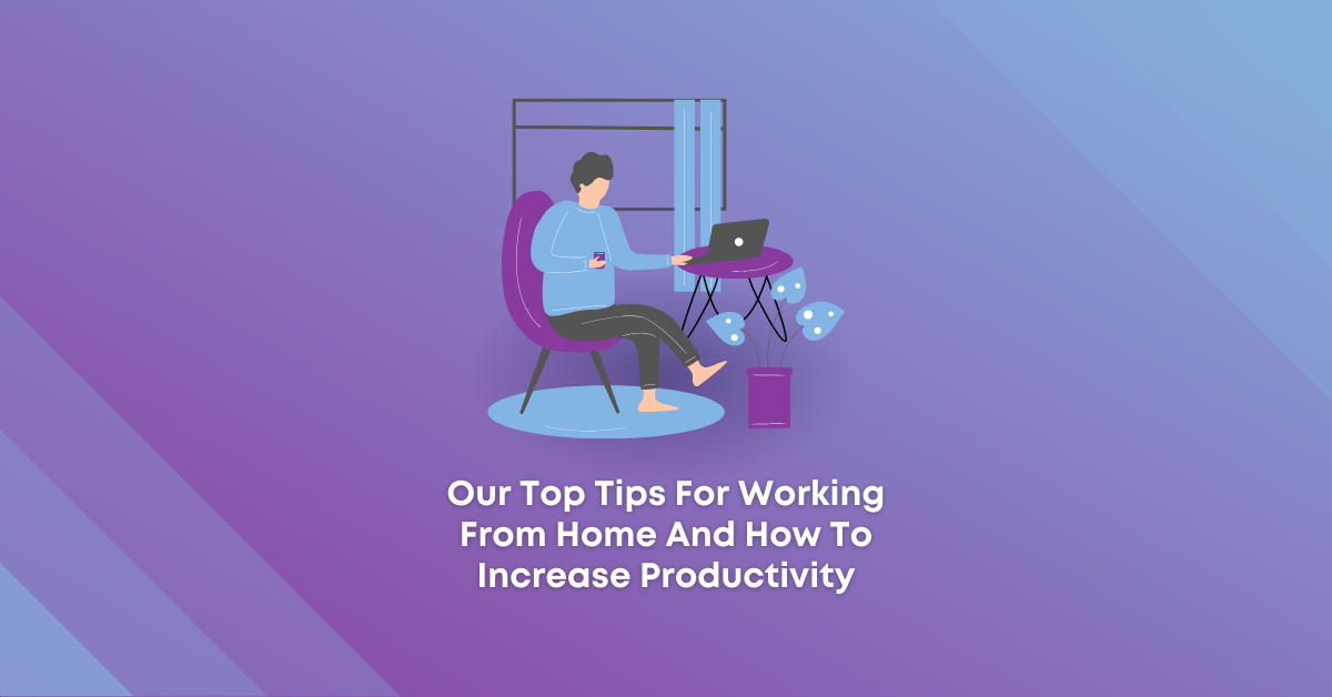 Our Top Tips For Working From Home And How To Increase Productivity