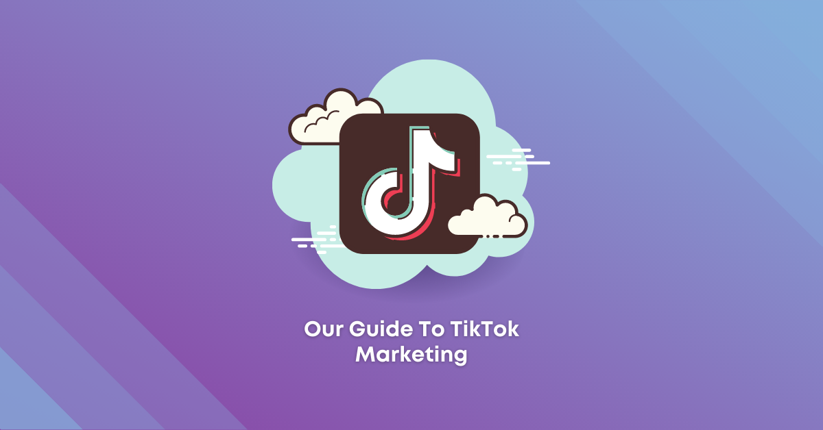 Our Guide To TikTok Marketing